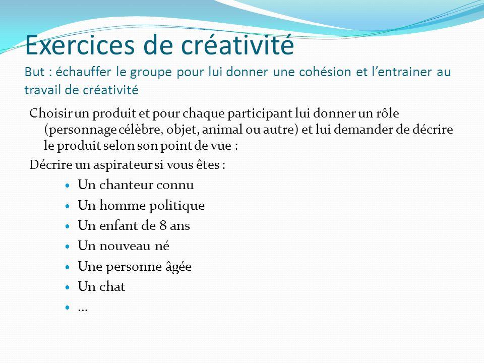 Exercices de créativité But : échauffer le groupe pour lui donner une cohésion et lentrainer au travail de créativité Choisir un produit et pour chaqu