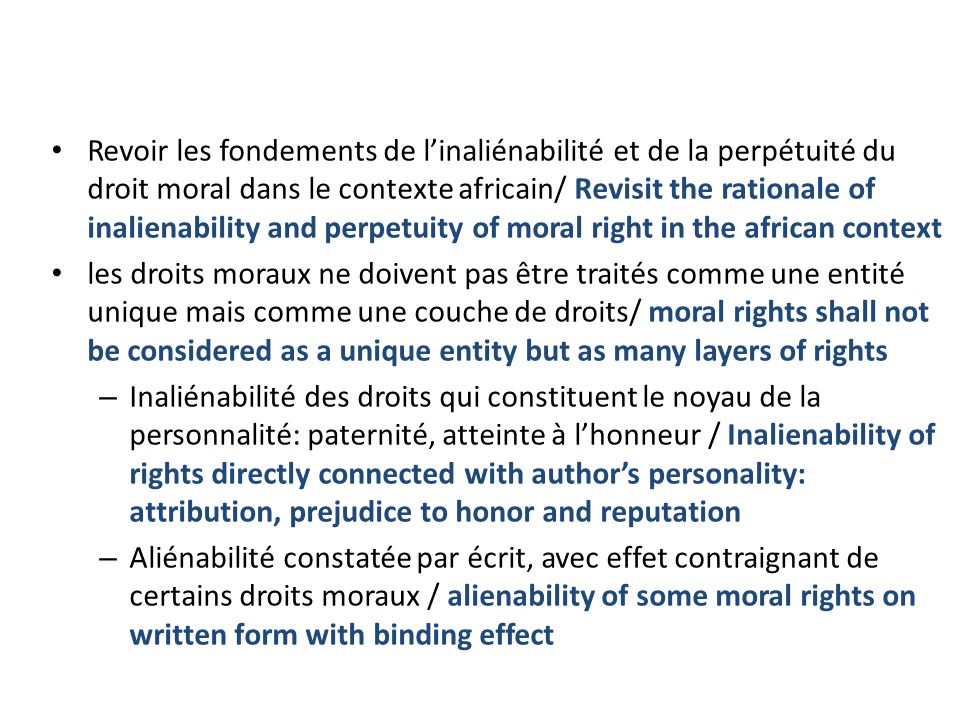Revoir les fondements de linaliénabilité et de la perpétuité du droit moral dans le contexte africain/ Revisit the rationale of inalienability and perpetuity of moral right in the african context les droits moraux ne doivent pas être traités comme une entité unique mais comme une couche de droits/ moral rights shall not be considered as a unique entity but as many layers of rights – Inaliénabilité des droits qui constituent le noyau de la personnalité: paternité, atteinte à lhonneur / Inalienability of rights directly connected with authors personality: attribution, prejudice to honor and reputation – Aliénabilité constatée par écrit, avec effet contraignant de certains droits moraux / alienability of some moral rights on written form with binding effect