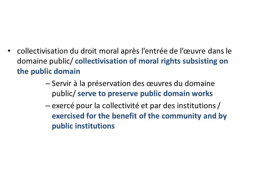 collectivisation du droit moral après lentrée de lœuvre dans le domaine public/ collectivisation of moral rights subsisting on the public domain – Servir à la préservation des œuvres du domaine public/ serve to preserve public domain works – exercé pour la collectivité et par des institutions / exercised for the benefit of the community and by public institutions