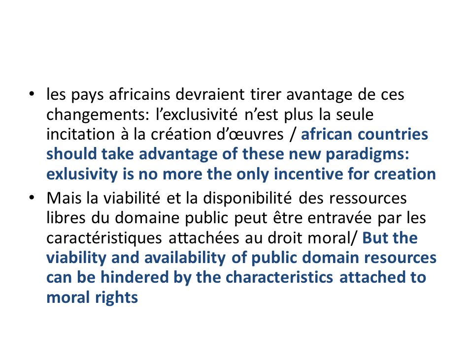 les pays africains devraient tirer avantage de ces changements: lexclusivité nest plus la seule incitation à la création dœuvres / african countries should take advantage of these new paradigms: exlusivity is no more the only incentive for creation Mais la viabilité et la disponibilité des ressources libres du domaine public peut être entravée par les caractéristiques attachées au droit moral/ But the viability and availability of public domain resources can be hindered by the characteristics attached to moral rights