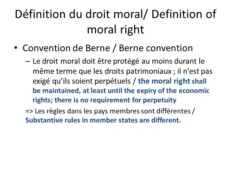 Définition du droit moral/ Definition of moral right Convention de Berne / Berne convention – Le droit moral doit être protégé au moins durant le même terme que les droits patrimoniaux ; il nest pas exigé quils soient perpétuels / the moral right shall be maintained, at least until the expiry of the economic rights; there is no requirement for perpetuity => Les règles dans les pays membres sont différentes / Substantive rules in member states are different.