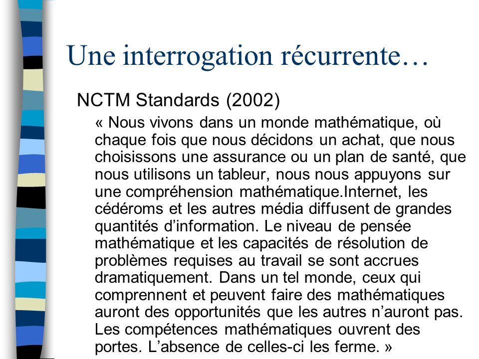 Une interrogation récurrente… NCTM Standards (2002) « Nous vivons dans un monde mathématique, où chaque fois que nous décidons un achat, que nous choisissons une assurance ou un plan de santé, que nous utilisons un tableur, nous nous appuyons sur une compréhension mathématique.Internet, les cédéroms et les autres média diffusent de grandes quantités dinformation.