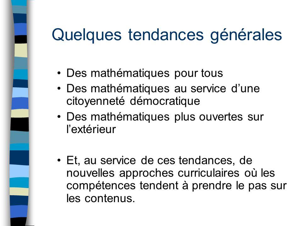 Quelques tendances générales Des mathématiques pour tous Des mathématiques au service dune citoyenneté démocratique Des mathématiques plus ouvertes sur lextérieur Et, au service de ces tendances, de nouvelles approches curriculaires où les compétences tendent à prendre le pas sur les contenus.