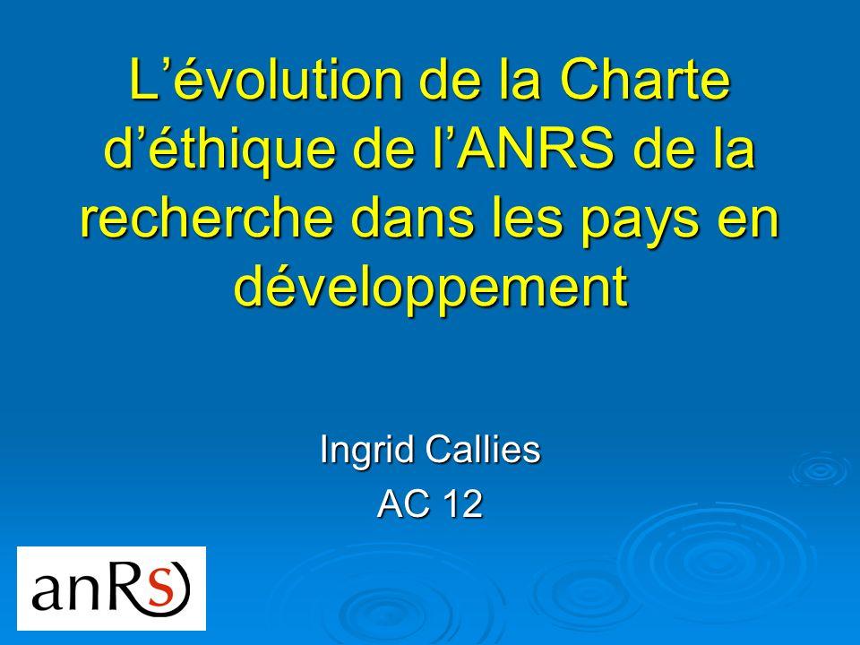 Lévolution de la Charte déthique de lANRS de la recherche dans les pays en développement Ingrid Callies AC 12