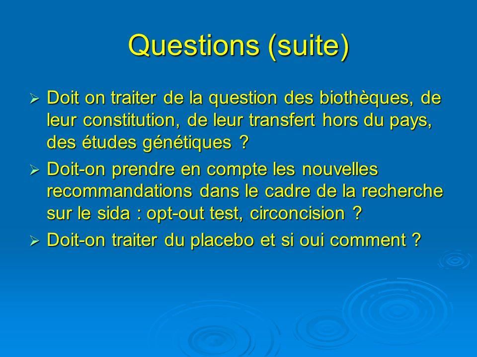 Questions (suite) Doit on traiter de la question des biothèques, de leur constitution, de leur transfert hors du pays, des études génétiques ? Doit on