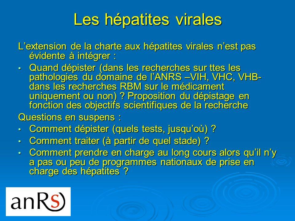Les hépatites virales Lextension de la charte aux hépatites virales nest pas évidente à intégrer : Quand dépister (dans les recherches sur ttes les pathologies du domaine de lANRS –VIH, VHC, VHB- dans les recherches RBM sur le médicament uniquement ou non) .
