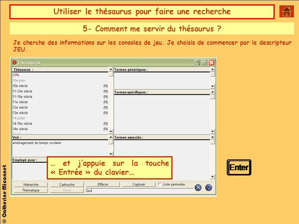 Utiliser le thésaurus pour faire une recherche © Catherine Miconnet … et jappuie sur la touche « Entrée » du clavier… 5- Comment me servir du thésaurus .