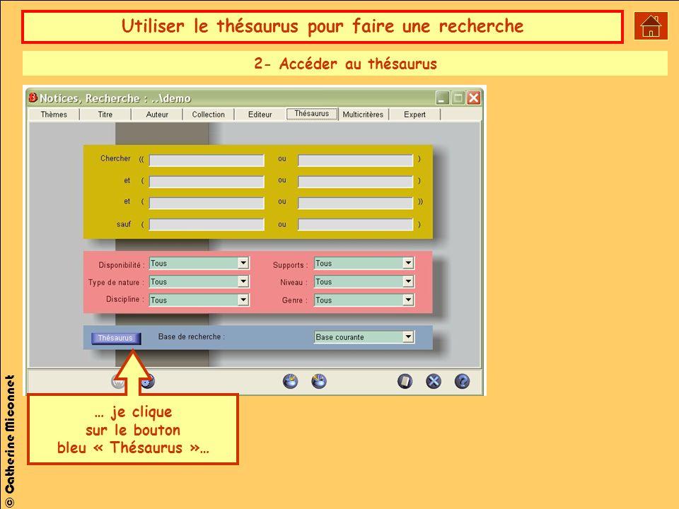 Utiliser le thésaurus pour faire une recherche © Catherine Miconnet … je clique sur le bouton bleu « Thésaurus »… 2- Accéder au thésaurus