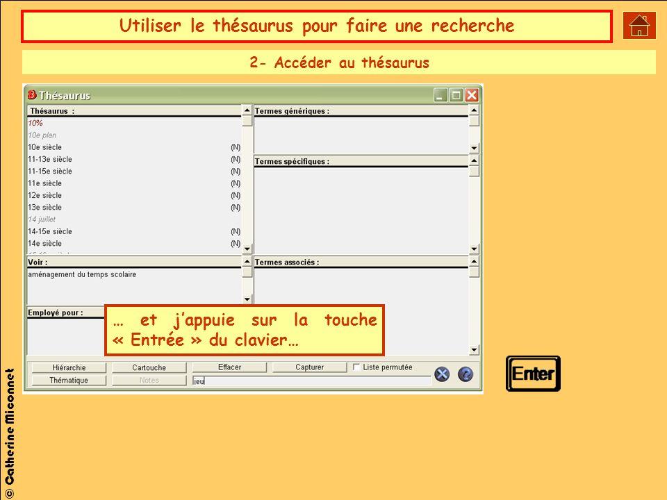 Utiliser le thésaurus pour faire une recherche © Catherine Miconnet … et jappuie sur la touche « Entrée » du clavier… 2- Accéder au thésaurus