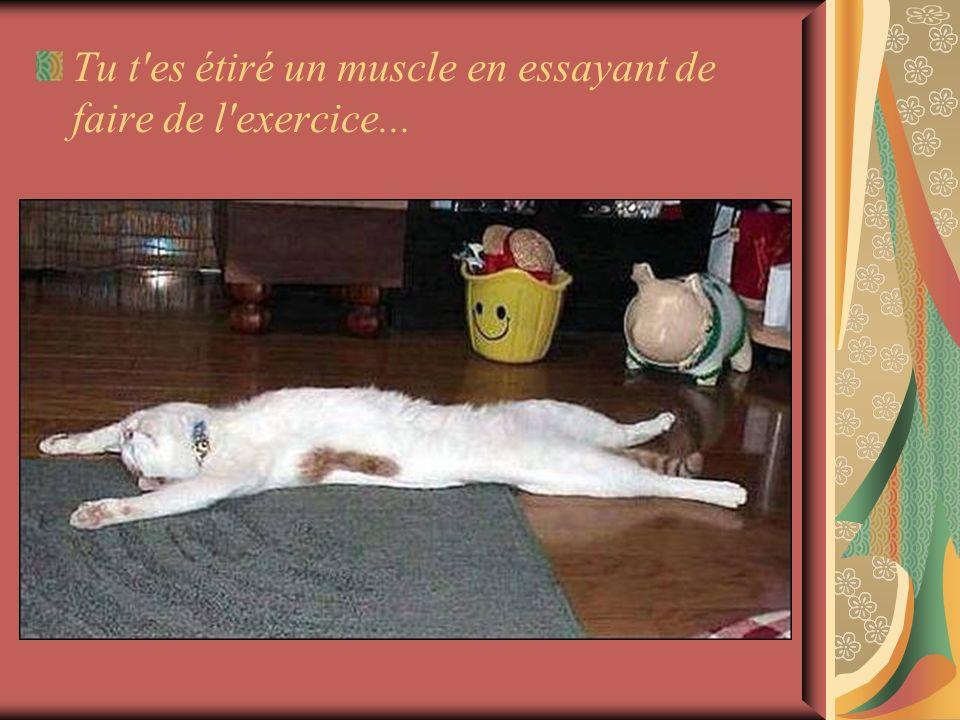 Tu t'es étiré un muscle en essayant de faire de l'exercice...