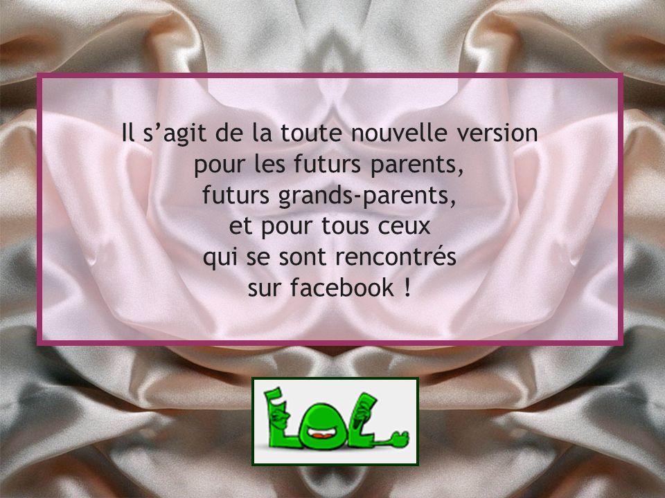 Il sagit de la toute nouvelle version pour les futurs parents, futurs grands-parents, et pour tous ceux qui se sont rencontrés sur facebook !