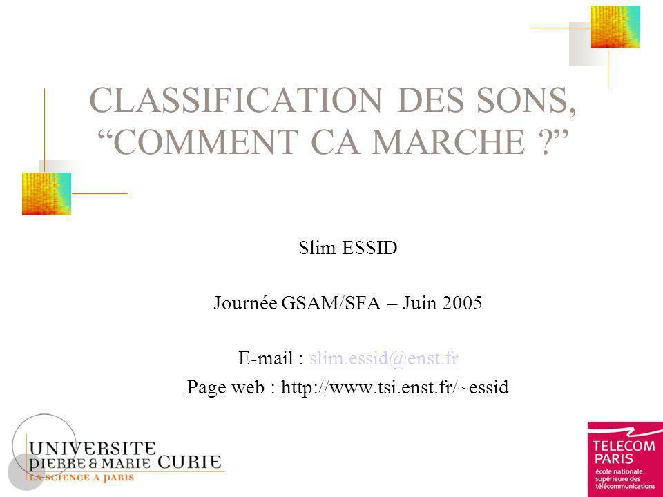 CLASSIFICATION DES SONS, COMMENT CA MARCHE ? Slim ESSID Journée GSAM/SFA – Juin 2005 E-mail : slim.essid@enst.frslim.essid@enst.fr Page web : http://w