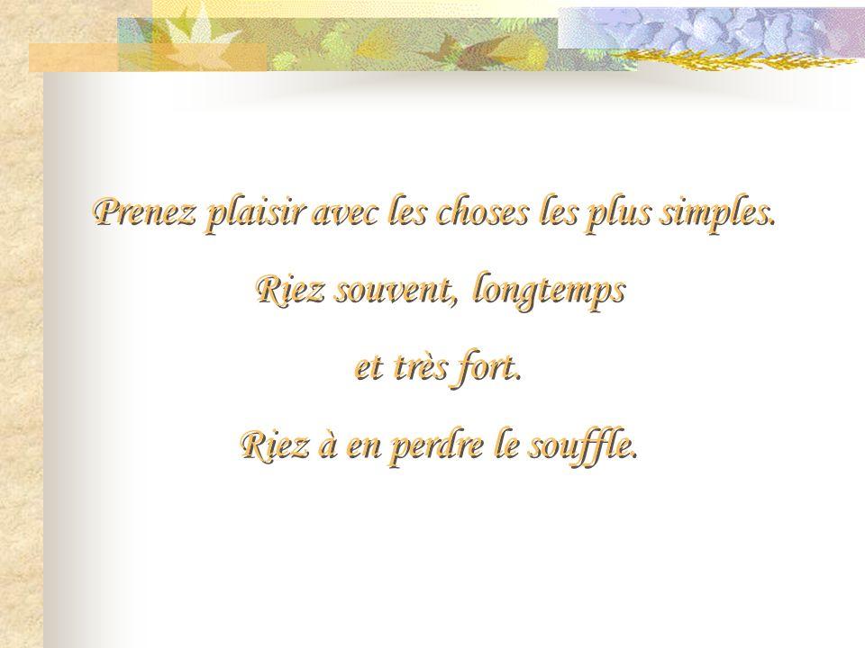 Prenez plaisir avec les choses les plus simples.Riez souvent, longtemps et très fort.