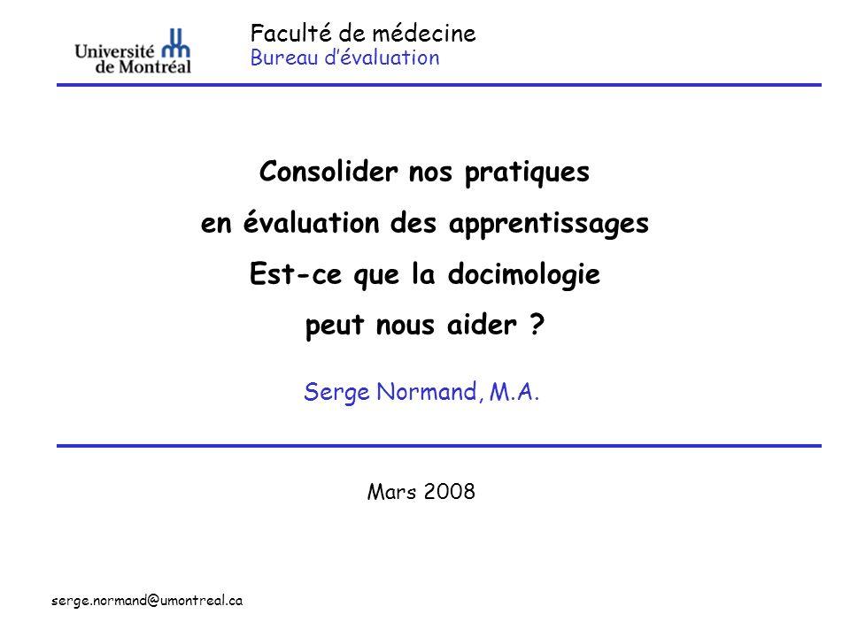 serge.normand@umontreal.ca Faculté de médecine Bureau dévaluation Consolider nos pratiques en évaluation des apprentissages Est-ce que la docimologie