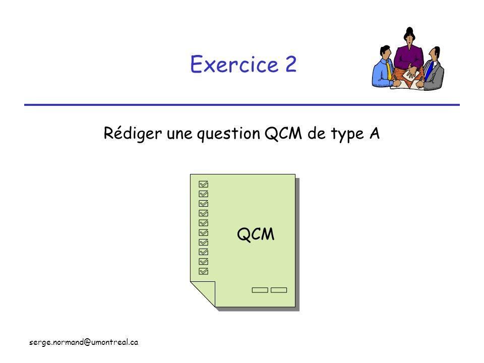 serge.normand@umontreal.ca Exercice 2 Rédiger une question QCM de type A QCM