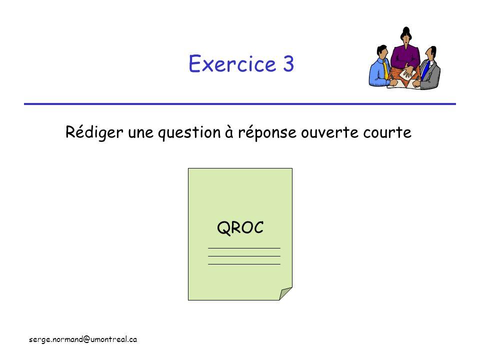 serge.normand@umontreal.ca Exercice 3 Rédiger une question à réponse ouverte courte QROC