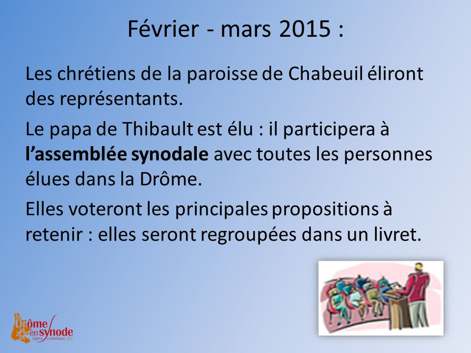 Février - mars 2015 : Les chrétiens de la paroisse de Chabeuil éliront des représentants. Le papa de Thibault est élu : il participera à lassemblée sy