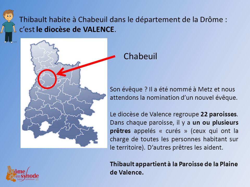 Thibault habite à Chabeuil dans le département de la Drôme : cest le diocèse de VALENCE. Chabeuil Son évêque ? Il a été nommé à Metz et nous attendons
