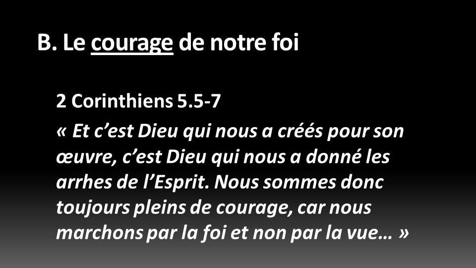 B. Le courage de notre foi 2 Corinthiens 5.5-7 « Et cest Dieu qui nous a créés pour son œuvre, cest Dieu qui nous a donné les arrhes de lEsprit. Nous