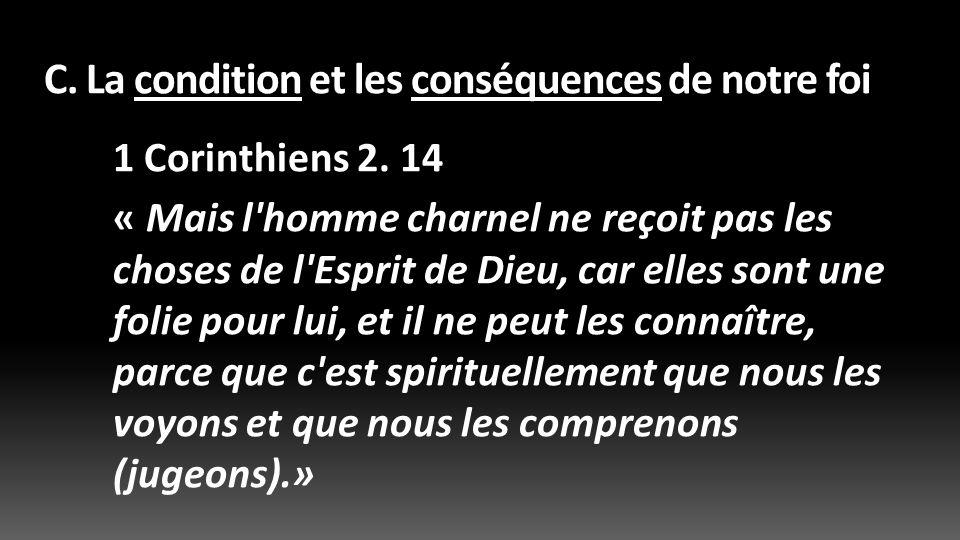 C. La condition et les conséquences de notre foi 1 Corinthiens 2. 14 « Mais l'homme charnel ne reçoit pas les choses de l'Esprit de Dieu, car elles so