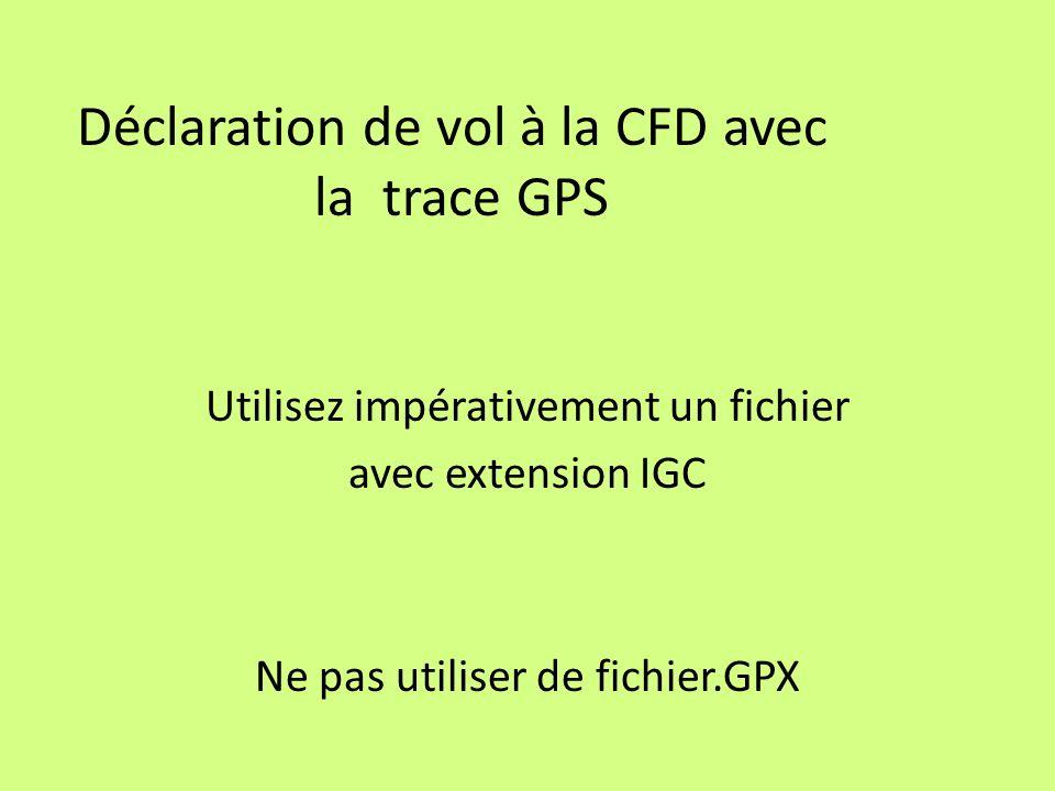 Déclaration de vol à la CFD avec la trace GPS Utilisez impérativement un fichier avec extension IGC Ne pas utiliser de fichier.GPX