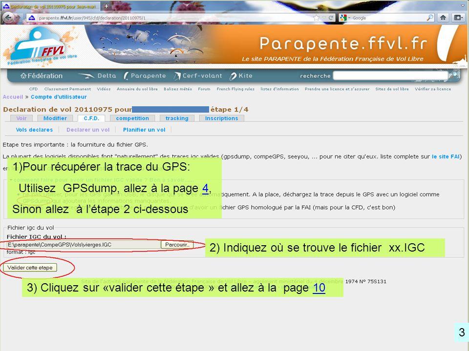1)Pour récupérer la trace du GPS: Utilisez GPSdump, allez à la page 4,4 Sinon allez à létape 2 ci-dessous 2) Indiquez où se trouve le fichier xx.IGC 3) Cliquez sur «valider cette étape » et allez à la page 1010 3