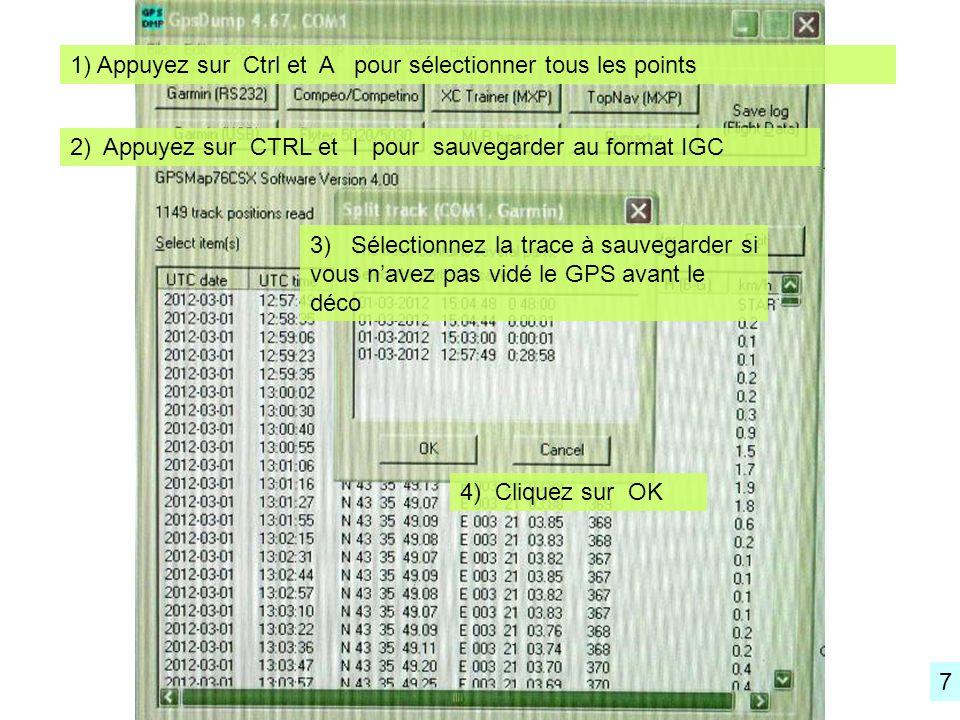 1) Appuyez sur Ctrl et A pour sélectionner tous les points 2) Appuyez sur CTRL et I pour sauvegarder au format IGC 3) Sélectionnez la trace à sauvegarder si vous navez pas vidé le GPS avant le déco 4) Cliquez sur OK 7