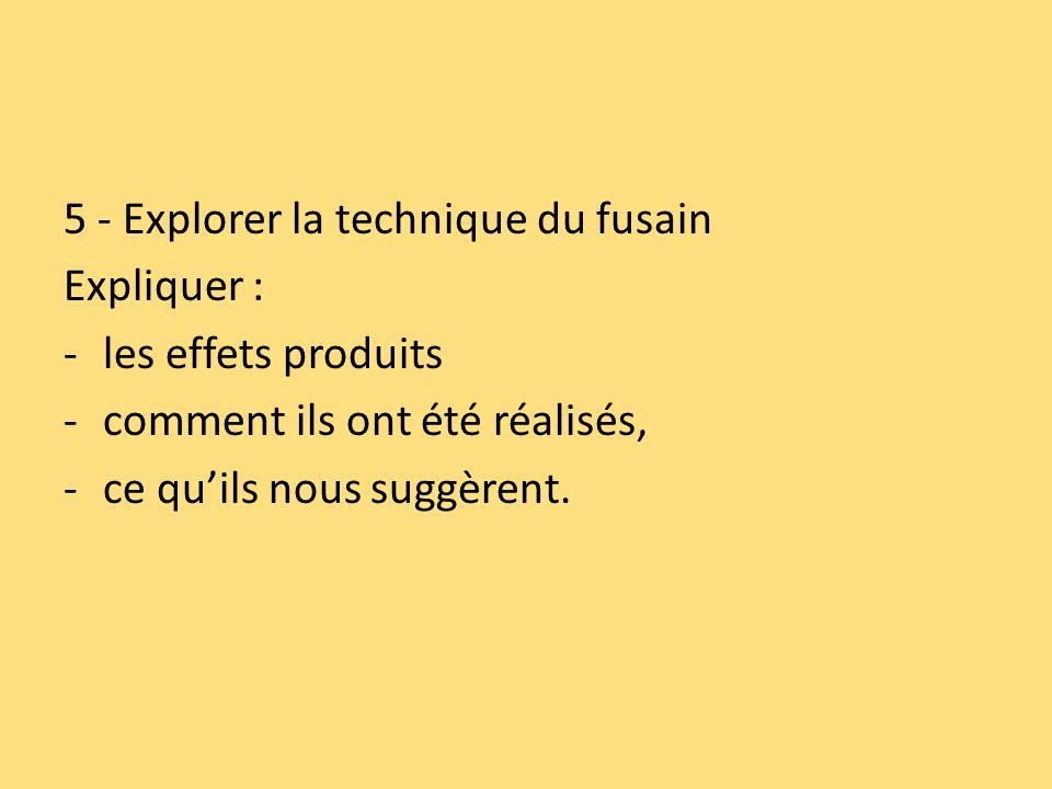 5 - Explorer la technique du fusain Expliquer : -les effets produits -comment ils ont été réalisés, -ce quils nous suggèrent.