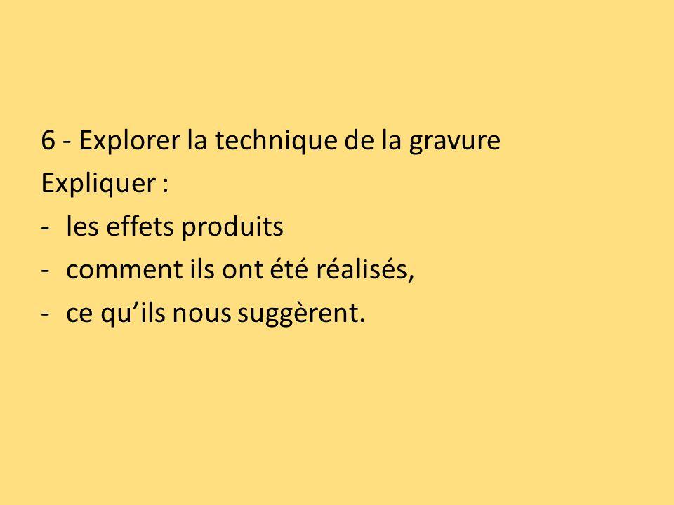 6 - Explorer la technique de la gravure Expliquer : -les effets produits -comment ils ont été réalisés, -ce quils nous suggèrent.
