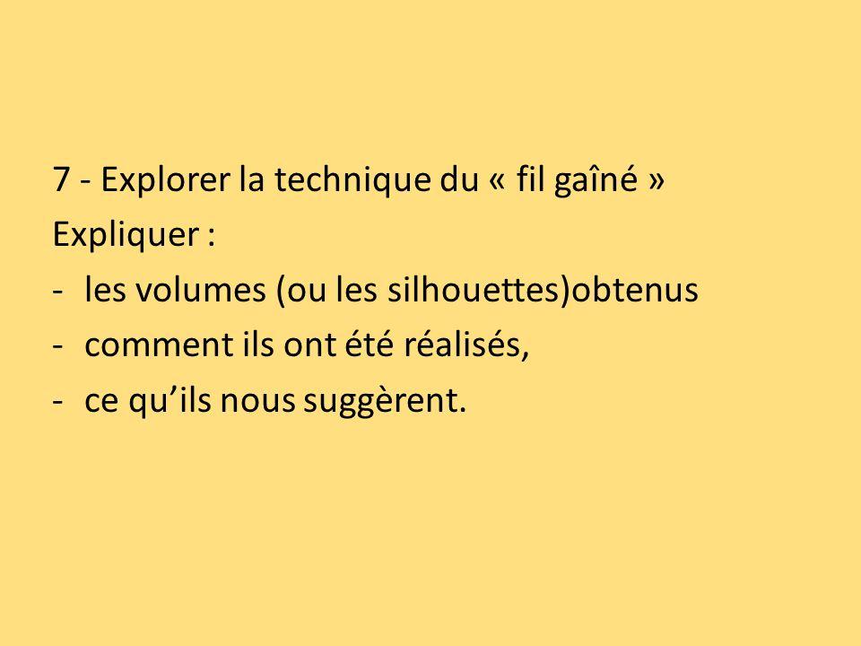 7 - Explorer la technique du « fil gaîné » Expliquer : -les volumes (ou les silhouettes)obtenus -comment ils ont été réalisés, -ce quils nous suggèrent.