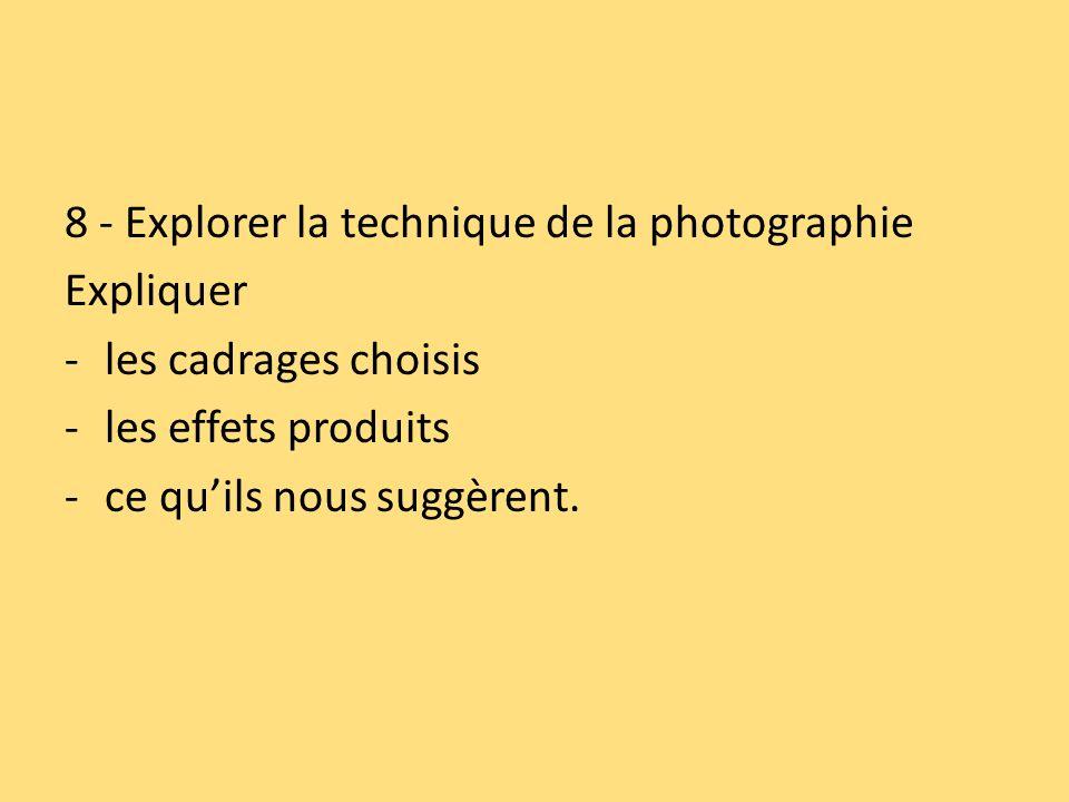 8 - Explorer la technique de la photographie Expliquer -les cadrages choisis -les effets produits -ce quils nous suggèrent.