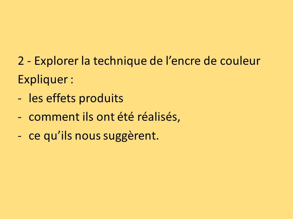 2 - Explorer la technique de lencre de couleur Expliquer : -les effets produits -comment ils ont été réalisés, -ce quils nous suggèrent.