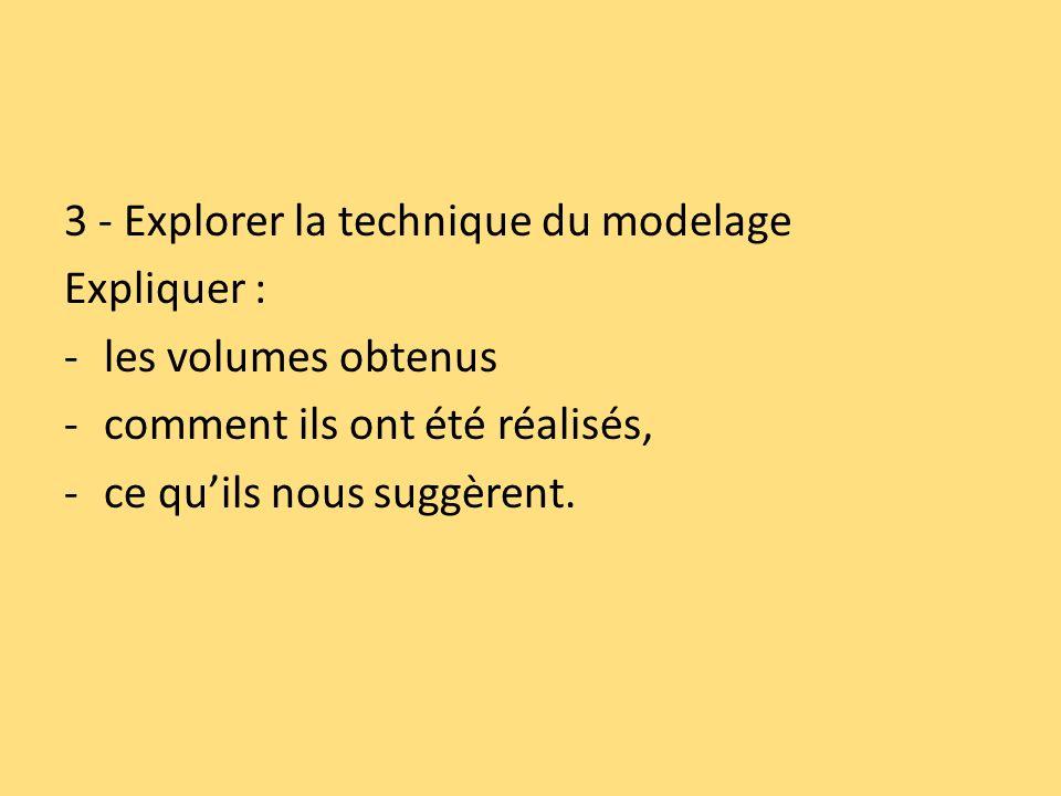 3 - Explorer la technique du modelage Expliquer : -les volumes obtenus -comment ils ont été réalisés, -ce quils nous suggèrent.