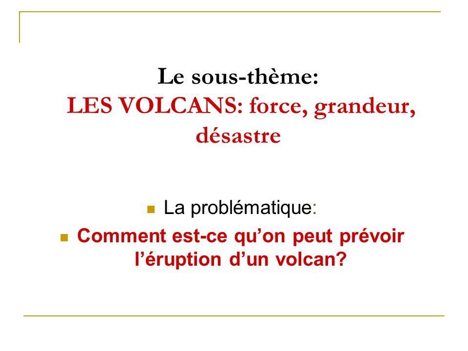 Le sous-thème: LES VOLCANS: force, grandeur, désastre La problématique: Comment est-ce quon peut prévoir léruption dun volcan?