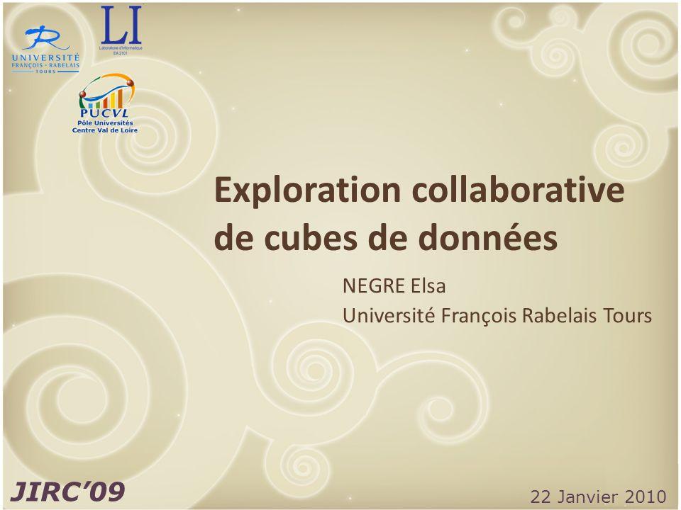 JIRC09 / NEGRE Elsa Exploration collaborative de cubes de données NEGRE Elsa Université François Rabelais Tours JIRC09 22 Janvier 2010