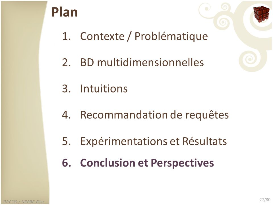 JIRC09 / NEGRE Elsa 27/30 Plan 1.Contexte / Problématique 2.BD multidimensionnelles 3.Intuitions 4.Recommandation de requêtes 5.Expérimentations et Ré