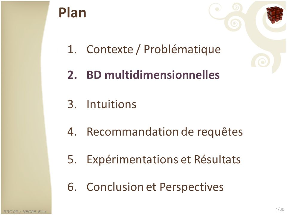 JIRC09 / NEGRE Elsa 4/30 Plan 1.Contexte / Problématique 2.BD multidimensionnelles 3.Intuitions 4.Recommandation de requêtes 5.Expérimentations et Rés