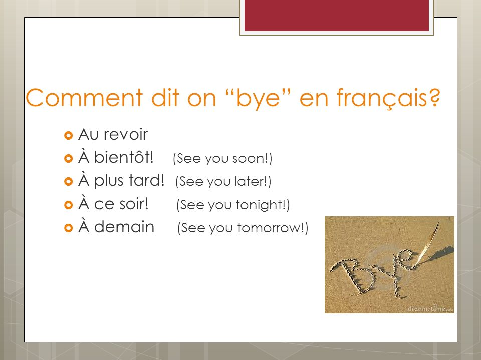 Comment dit on bye en français? Au revoir À bientôt! (See you soon!) À plus tard! (See you later!) À ce soir! (See you tonight!) À demain (See you tom