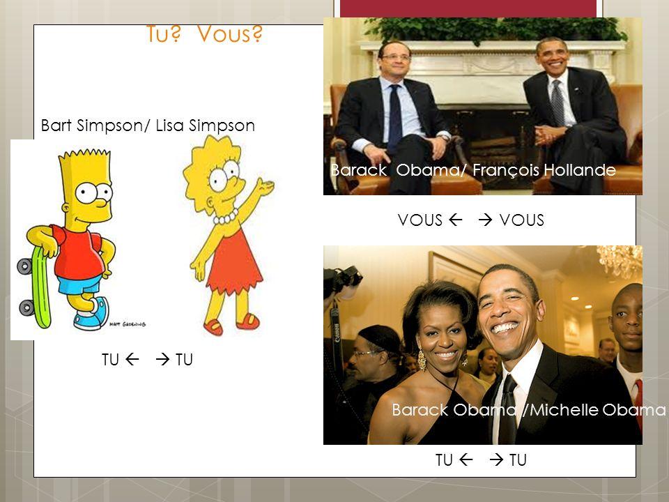 Tu? Vous? TU VOUS TU TU Bart Simpson/ Lisa Simpson Barack Obama /Michelle Obama Barack Obama/ François Hollande