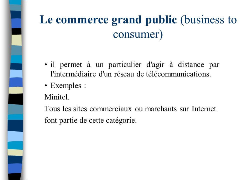 Le commerce grand public (business to consumer) il permet à un particulier d'agir à distance par l'intermédiaire d'un réseau de télécommunications. Ex