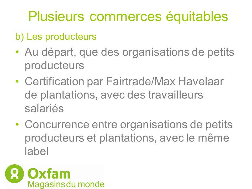 Plusieurs commerces équitables b) Les producteurs Au départ, que des organisations de petits producteurs Certification par Fairtrade/Max Havelaar de p