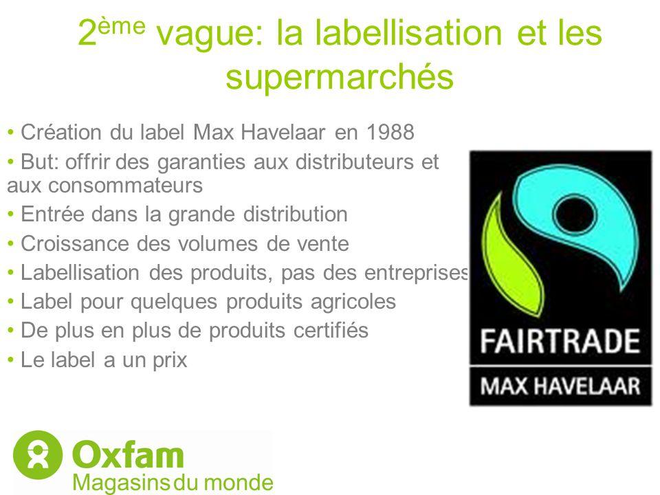 2 ème vague: la labellisation et les supermarchés Création du label Max Havelaar en 1988 But: offrir des garanties aux distributeurs et aux consommate