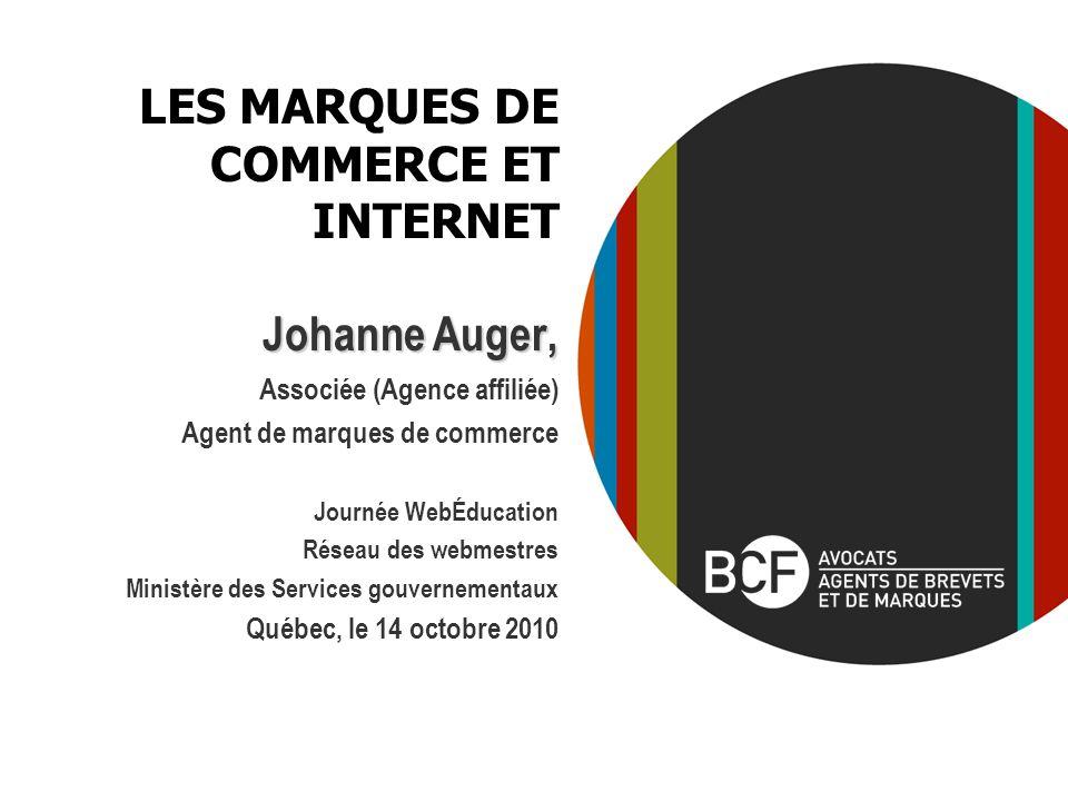 LES MARQUES DE COMMERCE ET INTERNET Johanne Auger, Associée (Agence affiliée) Agent de marques de commerce Journée WebÉducation Réseau des webmestres Ministère des Services gouvernementaux Québec, le 14 octobre 2010