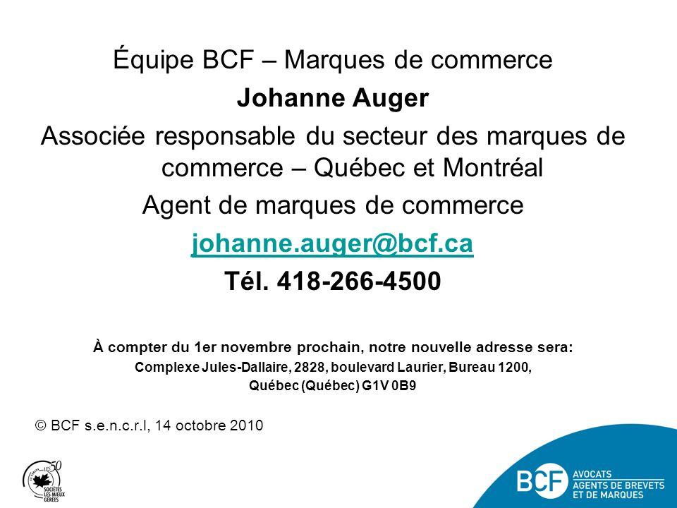 Équipe BCF – Marques de commerce Johanne Auger Associée responsable du secteur des marques de commerce – Québec et Montréal Agent de marques de commerce johanne.auger@bcf.ca Tél.