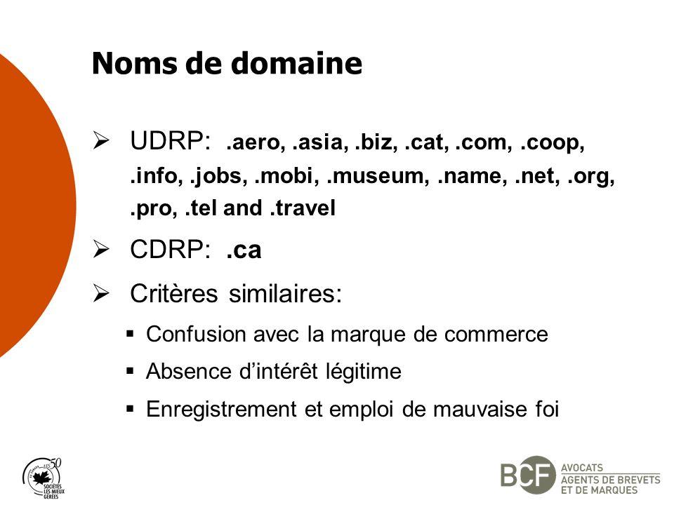 Noms de domaine UDRP:.aero,.asia,.biz,.cat,.com,.coop,.info,.jobs,.mobi,.museum,.name,.net,.org,.pro,.tel and.travel CDRP:.ca Critères similaires: Confusion avec la marque de commerce Absence dintérêt légitime Enregistrement et emploi de mauvaise foi