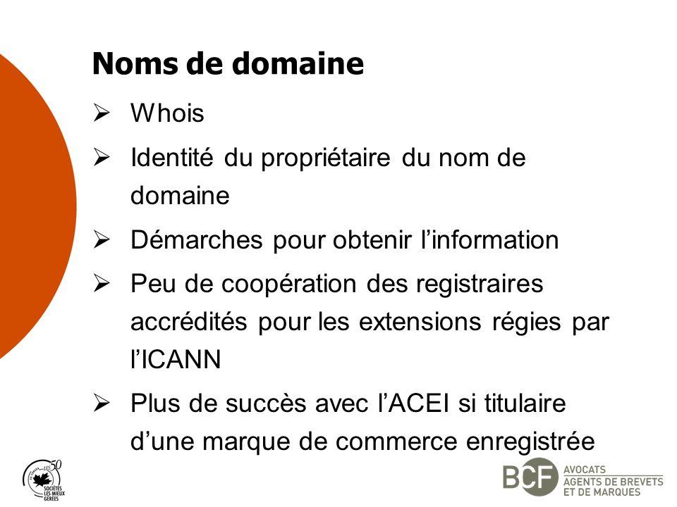 Noms de domaine Whois Identité du propriétaire du nom de domaine Démarches pour obtenir linformation Peu de coopération des registraires accrédités pour les extensions régies par lICANN Plus de succès avec lACEI si titulaire dune marque de commerce enregistrée