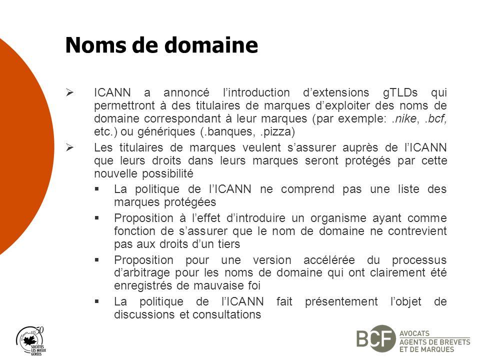 Noms de domaine ICANN a annoncé lintroduction dextensions gTLDs qui permettront à des titulaires de marques dexploiter des noms de domaine correspondant à leur marques (par exemple:.nike,.bcf, etc.) ou génériques (.banques,.pizza) Les titulaires de marques veulent sassurer auprès de lICANN que leurs droits dans leurs marques seront protégés par cette nouvelle possibilité La politique de lICANN ne comprend pas une liste des marques protégées Proposition à leffet dintroduire un organisme ayant comme fonction de sassurer que le nom de domaine ne contrevient pas aux droits dun tiers Proposition pour une version accélérée du processus darbitrage pour les noms de domaine qui ont clairement été enregistrés de mauvaise foi La politique de lICANN fait présentement lobjet de discussions et consultations