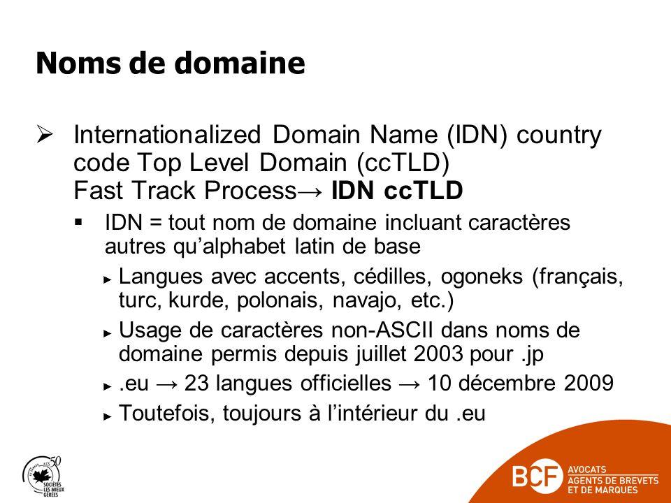 Noms de domaine Internationalized Domain Name (IDN) country code Top Level Domain (ccTLD) Fast Track Process IDN ccTLD IDN = tout nom de domaine incluant caractères autres qualphabet latin de base Langues avec accents, cédilles, ogoneks (français, turc, kurde, polonais, navajo, etc.) Usage de caractères non-ASCII dans noms de domaine permis depuis juillet 2003 pour.jp.eu 23 langues officielles 10 décembre 2009 Toutefois, toujours à lintérieur du.eu