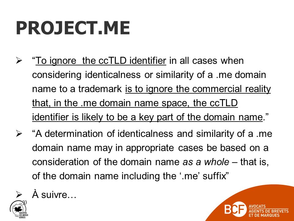 PROJECT.ME To ignore the ccTLD identifier in all cases when considering identicalness or similarity of a.me domain name to a trademark is to ignore the commercial reality that, in the.me domain name space, the ccTLD identifier is likely to be a key part of the domain name.