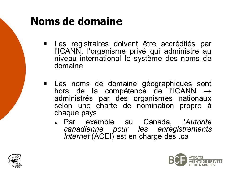 Noms de domaine Les registraires doivent être accrédités par lICANN, l organisme privé qui administre au niveau international le système des noms de domaine Les noms de domaine géographiques sont hors de la compétence de lICANN administrés par des organismes nationaux selon une charte de nomination propre à chaque pays Par exemple au Canada, l Autorité canadienne pour les enregistrements Internet (ACEI) est en charge des.ca